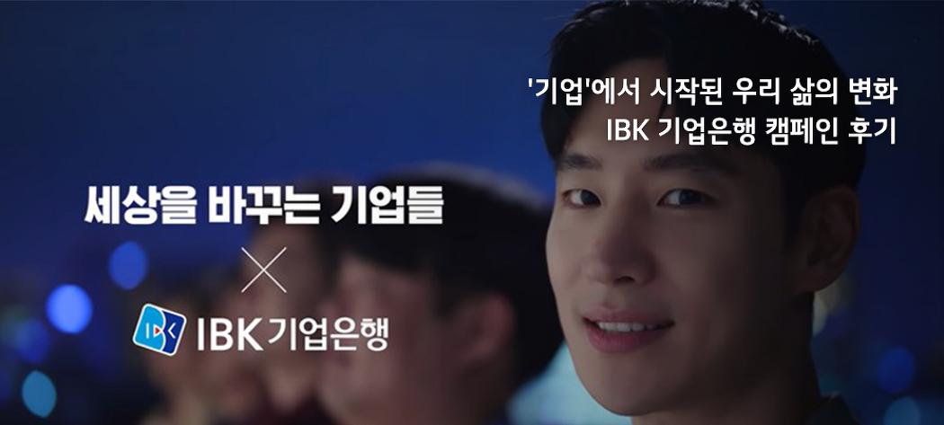 '기업'에서 시작된 우리 삶의 변화, IBK 기업은행 캠페인 후기