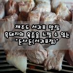 """[제주도/서귀포 맛집] 제주도 흑돼지의 풍미와 육즙 가득한 맛! """"돈사돈(서귀포점)"""""""