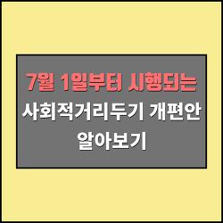 7월1일부터 시행되는 '사회적거리두기 개편안' 알아보기 - 7월1일 목요일부터 6인까지 사적모임 허용 , 식당 24시까지 영업 허용