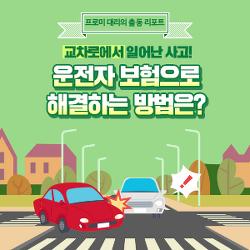 [프로미대리 출동리포트] 교차로에서 일어난 사고! 운전자 보험으로 해결하는 방법은?