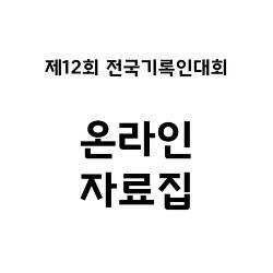 [안내] 제12회 전국기록인대회 자료집 공개
