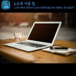 노트북 배터리 관리방법:전원에 계속 연결하는 것이 좋을까? [노트북 이용팁]