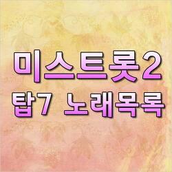 내일은 미스트롯2 탑7 노래목록 총정리