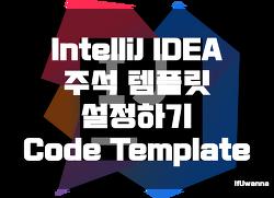 [IntelliJ] 주석 템플릿 설정하기 (Code Template, JavaDoc)