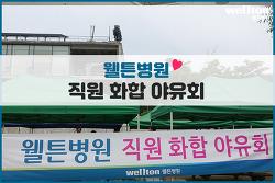 [병원행사] 2019 웰튼병원 직원화합 야유회 이야기 ♥