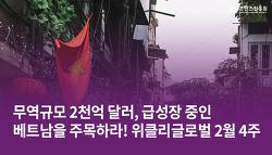 무역규모 2천억 달러, 급성장 중인 베트남을 주목하라! 위클리글로벌 2월 4주
