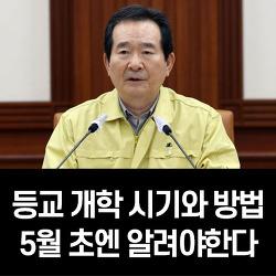 정 총리, '등교 개학 시기와 방법을 5월 초엔 알려야한다' 당부