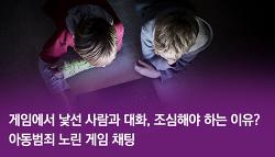 게임에서 낯선 사람과 대화, 조심해야 하는 이유? 아동범죄 노린 게임 채팅