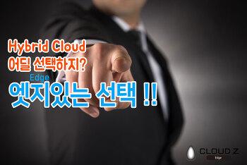 하이브리드 클라우드(Hybrid Cloud)의 엣지(Edge)있는 선택 !!