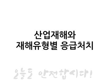 (산업안전교육) 유성기업 근로자안전교육 - 산업재해와 재해유형별 응급처지- 박지민강사