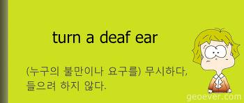 영어 표현 : turn a deaf ear - (누구의 불만이나 요구를)무시하다, 들으려 하지 않다.