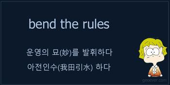 영어 표현 : bend the rules - 운영의 묘를 발휘하다, 아전인수 하다