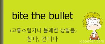 영어 표현 : bite the bullet - (고통스럽거나 불쾌한 상황을) 참다, 견디다