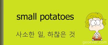 영어 표현 : small potatoes - 하찮은 것, 사소한 일