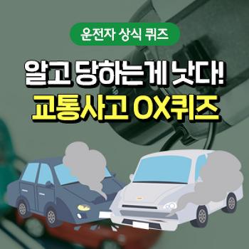 알고 당하는게 낫다! OX퀴즈로 알아보는 교통사고 유형별 대처법!