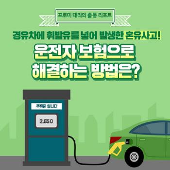 [프로미대리 출동리포트] 경유차에 휘발유를 넣어 발생한 혼유사고! 운전자 보험으로 해결하는 방법은?