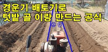 경운기 배토기로 텃밭 밭이랑과  밭고랑 만드는법.(feat.나만의 공식)