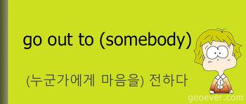 영어 표현 : go out to (somebody) - (누군가에게 마음이나 생각을) 전하다