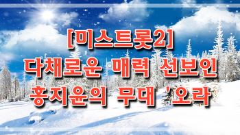 [미스트롯2] 다채로운 매력 선보인 홍지윤의 무대 '오라