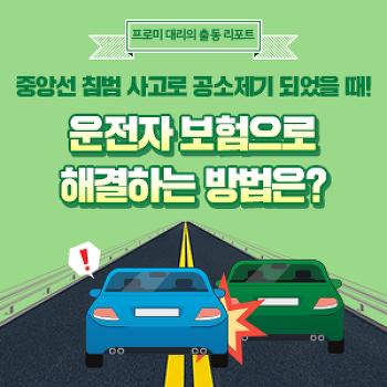 [프로미대리 출동리포트] 중앙선 침범 사고로 공소제기 되었을 때! 운전자 보험으로 해결하는 방법은?
