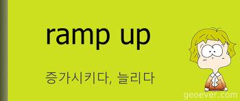 영어 표현 : ramp up - 증가시키다, 늘리다
