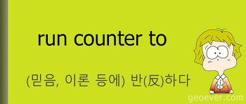 영어 표현 : run counter to - (믿음, 이론 등에) 반(反)하다, 거스르다.