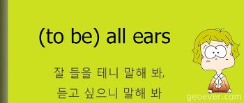 영어표현 : (to be) all ears - 잘 들을 테니 말해 봐, 듣고 싶으니 말해 봐