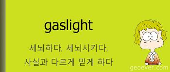 영어표현 : gaslight - 세뇌하다, 세뇌시키다, 사실과 다르게 믿게 하다