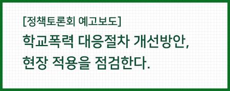 [정책토론회 예고보도] 학교폭력 대응절차 개선방안, 현장 적용을 점검한다