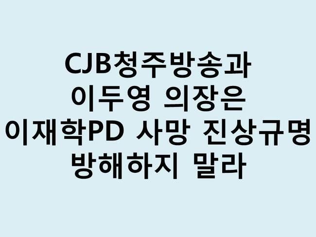CJB청주방송과 이두영 의장은 이재학PD 사망 진상규명 방해하지 말라