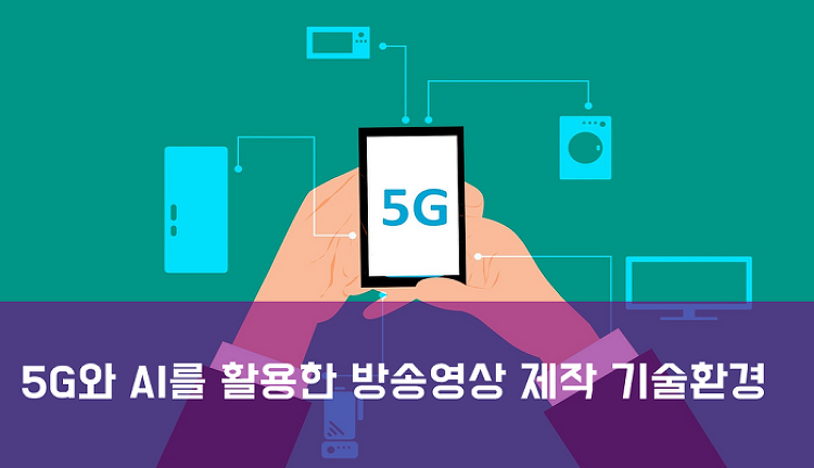 5G와 AI를 활용한 방송영상 제작 기술환경