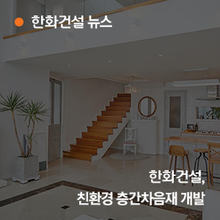 한화건설, 친환경 층간차음재 개발! 아파트 층간소음 줄이는 방법