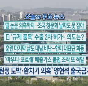 [오늘의 주요뉴스] 딸 논문 의혹까지..조국 청문회 날짜도 못 잡아 외