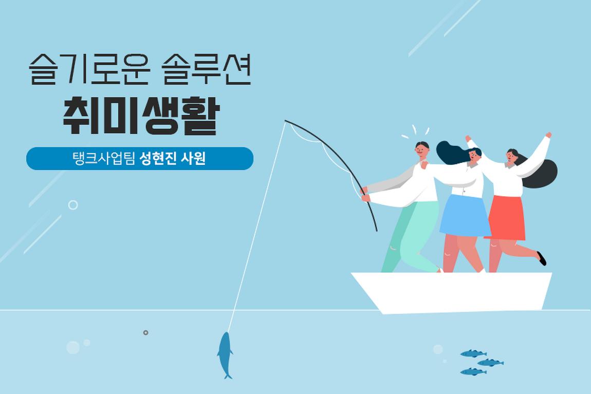 슬기로운 솔루션 취미생활 ④탱크사업팀 성현..
