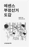 『에센스 부정선거 도감』 프로파간다 편집부 (프로파간다, 2015)