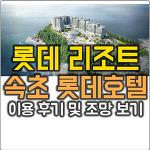 롯데리조트 속초 롯데호텔 디럭스더블 513호 이용 후기 및 오션뷰 사진