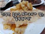 """[경남/창원/진해/용원] 칭따오에서 먹었던 중국식 꿔바로우가 있는 """"동부일가인"""""""
