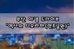 """[부산/중구/민주공원] 탁트인 야경이 이뻤던 드바이브 코스 """"역사의 디오라마"""""""