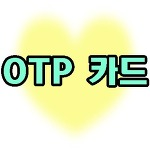 OTP 카드 발급받고 편하게 사용해보자!