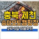 충북 제천 캠핑랜드 (제천 승마 오토 캠핑장) 2박 3일 후기