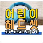 어린이 헤드셋 JBL JR300 사용 후기 (유아 헤드셋 청력보호)