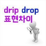 drip 과 drop의 차이 : 재밌는 영어이야기