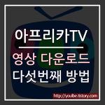 아프리카TV 영상 다운로드 방법 5탄