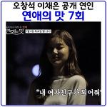 연애의맛7회(7월4일) 오창석 이채은 공식 커플 탄생 재방송 다시보기