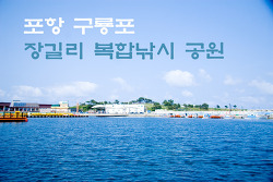 [포항면단위투어] 구룡포읍 -- 장길리 복합낚시공원