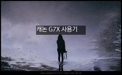 캐논 G7X 사용기 매일 손에 쥐게되는 카메라