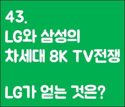 43. LG는 왜 그렇게 조급할까? 자존심이 걸린 차세대 8k TV 기술전쟁