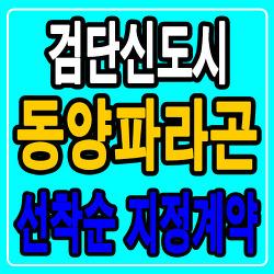 [인천미분양아파트] 검단신도시 동양파라곤, 지정계약중