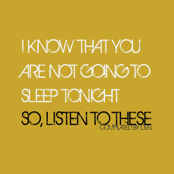 I KNOW THAT YOU ARE NOT GOING TO SLEEP TONIGHT SO, LISTEN TO THESE