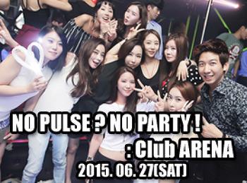 2015. 06. 27 (SAT) NO PULSE? NO PARTY! [ PULSE PARTY ]@ ARENA